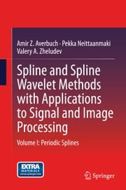 Spline and Spline Wavelet Methods with Applications to Signal and Image Processing - Volume I: Periodic Splines ebook by Amir Z. Averbuch,Pekka Neittaanmäki,Valery Zheludev