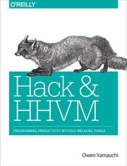 Hack and HHVM - Programming Productivity Without Breaking Things ebook by Owen Yamauchi