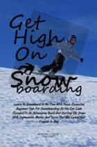 Get High On Snowboarding - Learn To Snowboard In No Time With These Essential Beginner Tips For Snowboarding So You Can Look Forward To An Adrenaline Rush And Surfing The Snow With Impressive Moves And Turns That Will Leave Your Friends In Awe ebook by Anthony J. Carter