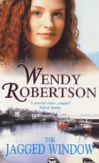 The Jagged Window - A dramatic saga of family and ambition ebook by Wendy Robertson