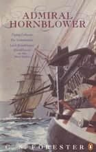 Admiral Hornblower - Flying Colours, The Commodore, Lord Hornblower, Hornblower in the West Indies eBook by C.S. Forester