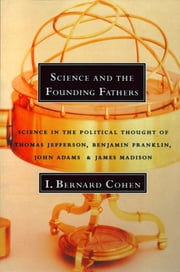 Science and the Founding Fathers: Science in the Political Thought of Thomas Jefferson, Benjamin Franklin, John Adams, and James Madison ebook by I. Bernard Cohen