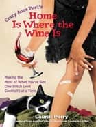 Home Is Where the Wine Is - Making the Most of What You've Got One Stitch (and Cocktail!) at a Time ebook by Laurie Perry