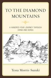 To the Diamond Mountains - A Hundred-Year Journey through China and Korea ebook by Tessa Morris-Suzuki