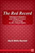 The Red Record Tabulated Statistics and Alleged Causes of Lynching in the United States ebook by Ida B. Wells-Barnett