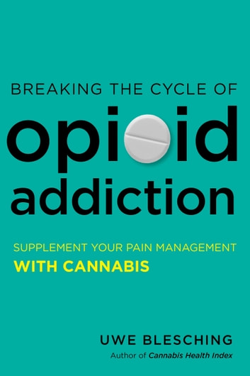 Breaking the Cycle of Opioid Addiction - Supplement Your Pain Management with Cannabis ebook by Uwe Blesching
