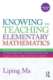 Knowing and Teaching Elementary Mathematics: Teachers' Understanding of Fundamental Mathematics in China and the United States ebook by Ma, Liping