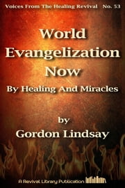 World Evangelization Now By Healing And Miracles ebook by Gordon Lindsay