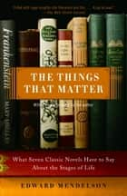 The Things That Matter - What Seven Classic Novels Have to Say About the Stages of Life eBook by Edward Mendelson