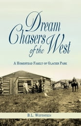 Dream Chasers of the West: A Homestead Family of Glacier Park ebook by B. L. Wettstein