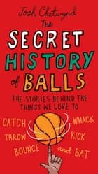 The Secret History of Balls - The Stories Behind the Things We Love to Catch, Whack, Throw, Kick, Bounce and B at ebook by Josh Chetwynd