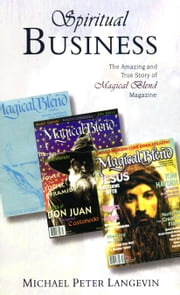 Spiritual Business: The Amazing and True Story of Magical Blend Magazine ebook by Michael Peter Langevin