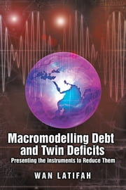 Macromodelling Debt and Twin Deficits - Presenting the Instruments to Reduce Them ebook by WAN LATIFAH