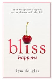 Bliss Happens - The Six-Week Plan to a Happier, Prettier, Thinner and Richer Life ebook by Kym Douglas