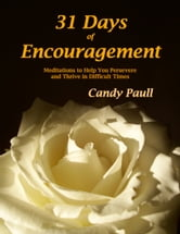 31 Days of Encouragement: Meditations to Help You Persevere and Thrive in Difficult Times ebook by Candy Paull