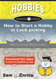 How to Start a Hobby in Lock picking - How to Start a Hobby in Lock picking ebook by Rochel Hayden
