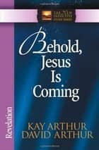 Behold, Jesus Is Coming! - Revelation ebook by Kay Arthur, David Arthur