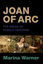 Joan of Arc - The Image of Female Heroism ebook by Marina Warner
