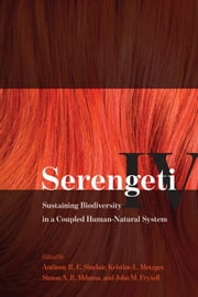 Serengeti IV - Sustaining Biodiversity in a Coupled Human-Natural System ebook by Anthony R. E. Sinclair,Kristine L. Metzger,Simon A. R. Mduma,John M. Fryxell