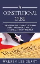 A Constitutional Crisis - The Role of the Federal Judiciary in the Transformation and Secularization of America ebook by Warren Lee Grant