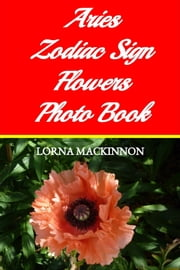 Aries Zodiac Sign Flowers Photo Book ebook by Lorna MacKinnon