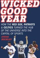 Wicked Good Year - How the Red Sox, Patriots, and Celtics turned the Hub of the Universe into the Capital of Sports ebook by Steve Buckley