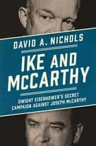 Ike and McCarthy - Dwight Eisenhower's Secret Campaign against Joseph McCarthy ebook by David A. Nichols