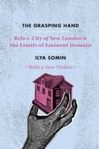 "The Grasping Hand - ""Kelo v. City of New London"" and the Limits of Eminent Domain ebook by Ilya Somin"