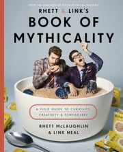 Rhett & Link's Book of Mythicality - A Field Guide to Curiosity, Creativity, and Tomfoolery ebook by Rhett McLaughlin, Link Neal