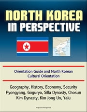North Korea in Perspective: Orientation Guide and North Korean Cultural Orientation: Geography, History, Economy, Security, Pyongyang, Goguryo, Silla Dynasty, Chosun, Kim Dynasty, Kim Jong Un, Yalu ebook by Progressive Management