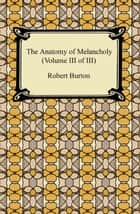 The Anatomy of Melancholy (Volume III of III) ebook by Robert Burton