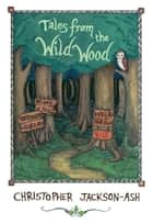 Tales from the Wild Wood ebook by Christopher Jackson-Ash