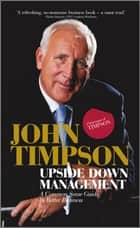 Upside Down Management - A Common Sense Guide to Better Business ebook by John Timpson