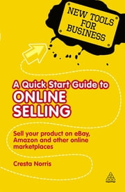 A Quick Start Guide to Online Selling - Sell Your Product on Ebay Amazon and Other Online Market Places ebook by Cresta Norris