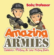 Amazing Armies | Children's Military & War History Books ebook by Baby Professor