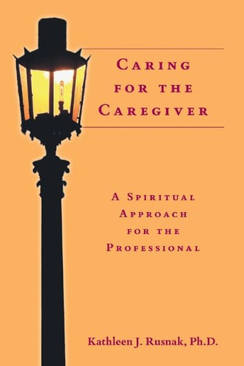 Caring for the caregiver ebook by kathleen j rusnak phd caring for the caregiver a spiritual approach for the professional ebook by kathleen j fandeluxe PDF