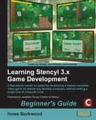 Learning Stencyl 3.x Game Development: Beginner's Guide ebook by Innes Borkwood