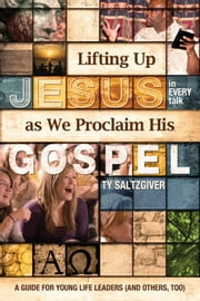 Lifting Up Jesus (in every talk) as We Proclaim His Gospel ebook by Ty Saltzgiver