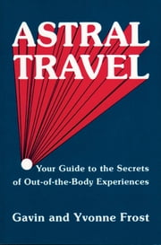 Astral Travel: Your Guide to the Secrets of Out-Of-The-Body Experiences ebook by Frost, Yvonne