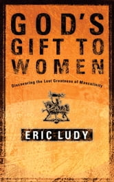 God's Gift to Women - Discovering the Lost Greatness of Masculinity ebook by Eric Ludy