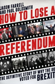 How To Lose A Referendum - The Definitive Story of Why The UK Voted for Brexit ebook by Jason Farrell, Paul Goldsmith