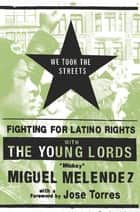 We Took the Streets - Fighting for Latino Rights with the Young Lords ebook by Mickey Melendez, Jose Torres