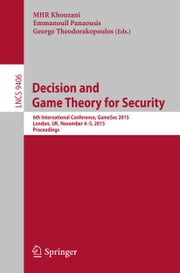 Decision and Game Theory for Security - 6th International Conference, GameSec 2015, London, UK, November 4-5, 2015, Proceedings ebook by MHR Khouzani,Emmanouil Panaousis,George Theodorakopoulos