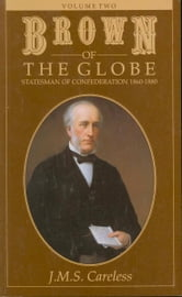 Brown of the Globe - Volume Two: Statesman of Confederation 1860-1880 ebook by J.M.S. Careless