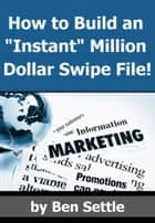 "How to Build an ""Instant"" Million-Dollar Direct Marketing Advertising Swipe File! ebook by Ben Settle"