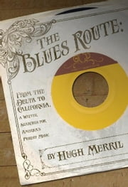 The Blues Route - From the Delta to California, a writer searches for America's purest music ebook by Hugh Merrill