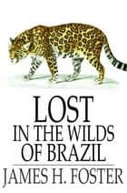 Lost in the Wilds of Brazil ebook by James H. Foster