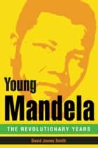 Young Mandela - The Revolutionary Years ebook by David James Smith