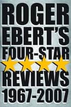 Roger Ebert's Four Star Reviews--1967-2007 eBook by Roger Ebert