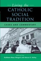 Living the Catholic Social Tradition - Cases and Commentary ebook by Kathleen Maas Weigert, Alexia K. Kelley, William P. Bolan,...